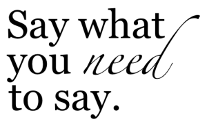say what you need to say