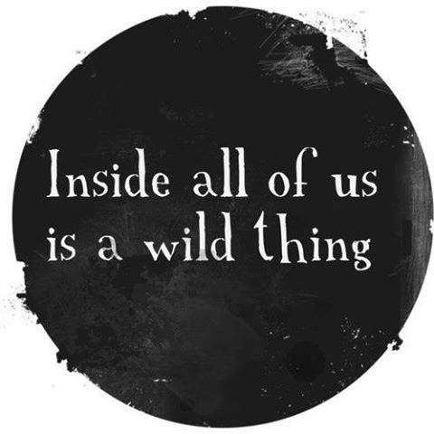 inside all of us is a wild thing...